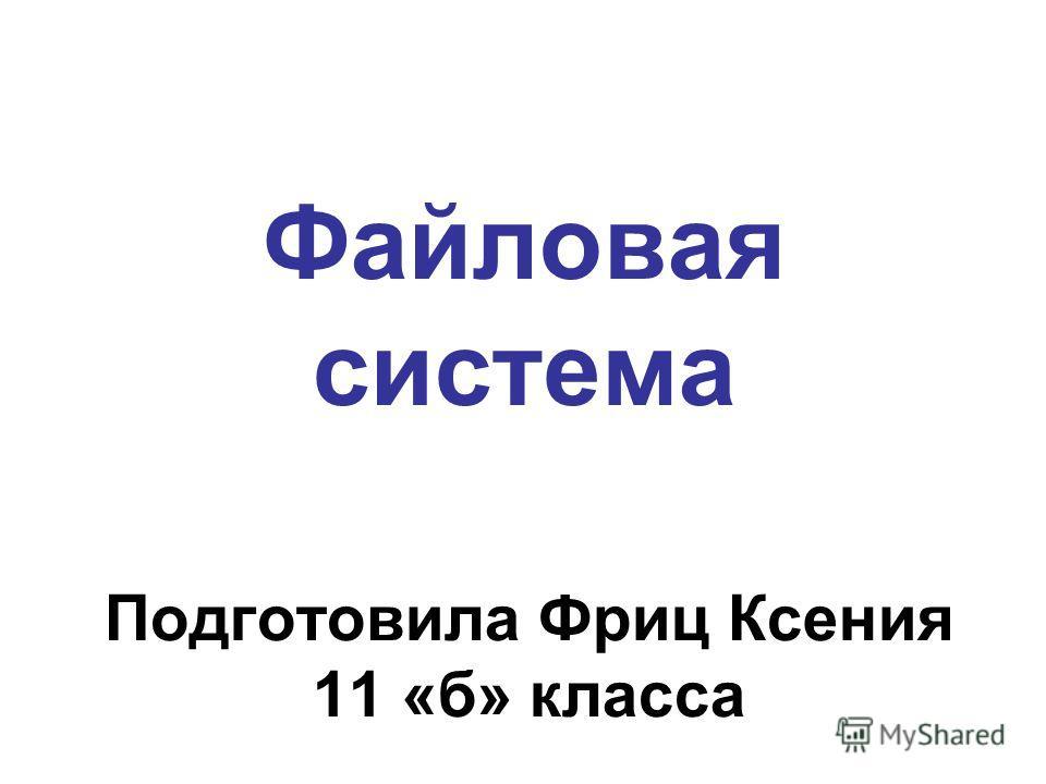 Файловая система Подготовила Фриц Ксения 11 «б» класса