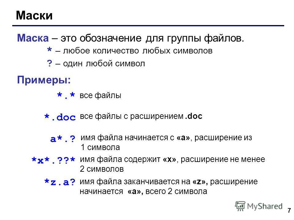 7 Маски Маска – это обозначение для группы файлов. * – любое количество любых символов ? – один любой символ Примеры: *.* *.doc все файлы все файлы с расширением.doc a*.? имя файла начинается с «a», расширение из 1 символа *x*.??* имя файла содержит