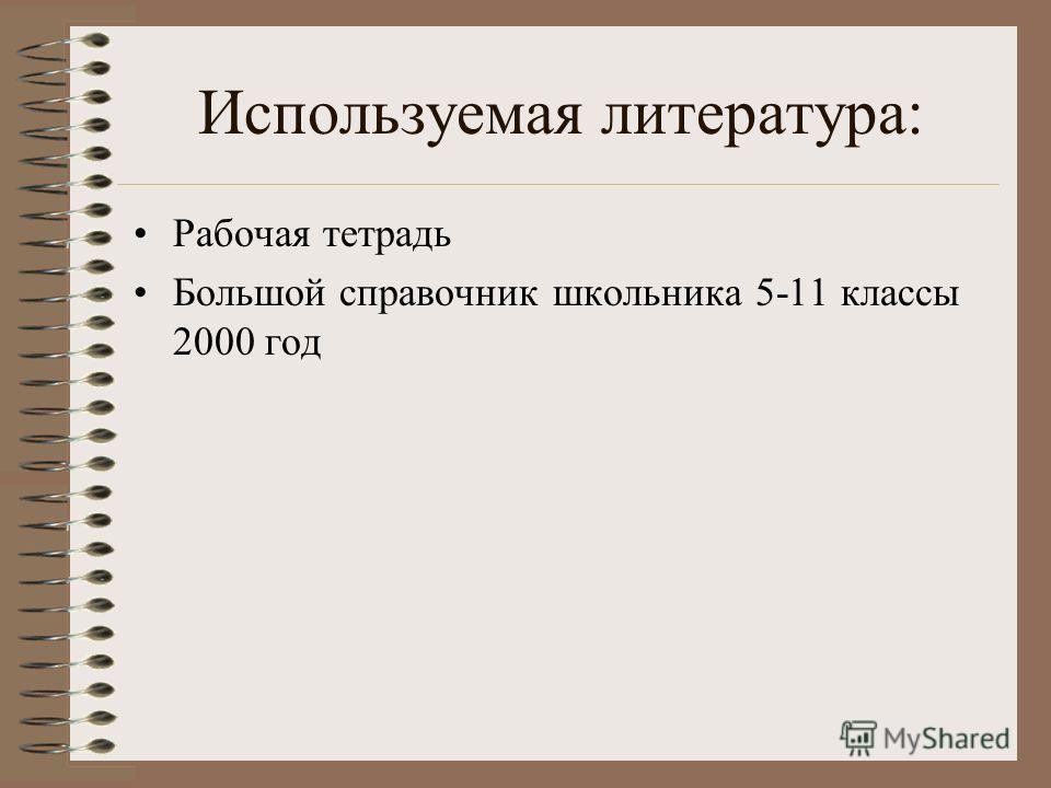 Используемая литература: Рабочая тетрадь Большой справочник школьника 5-11 классы 2000 год