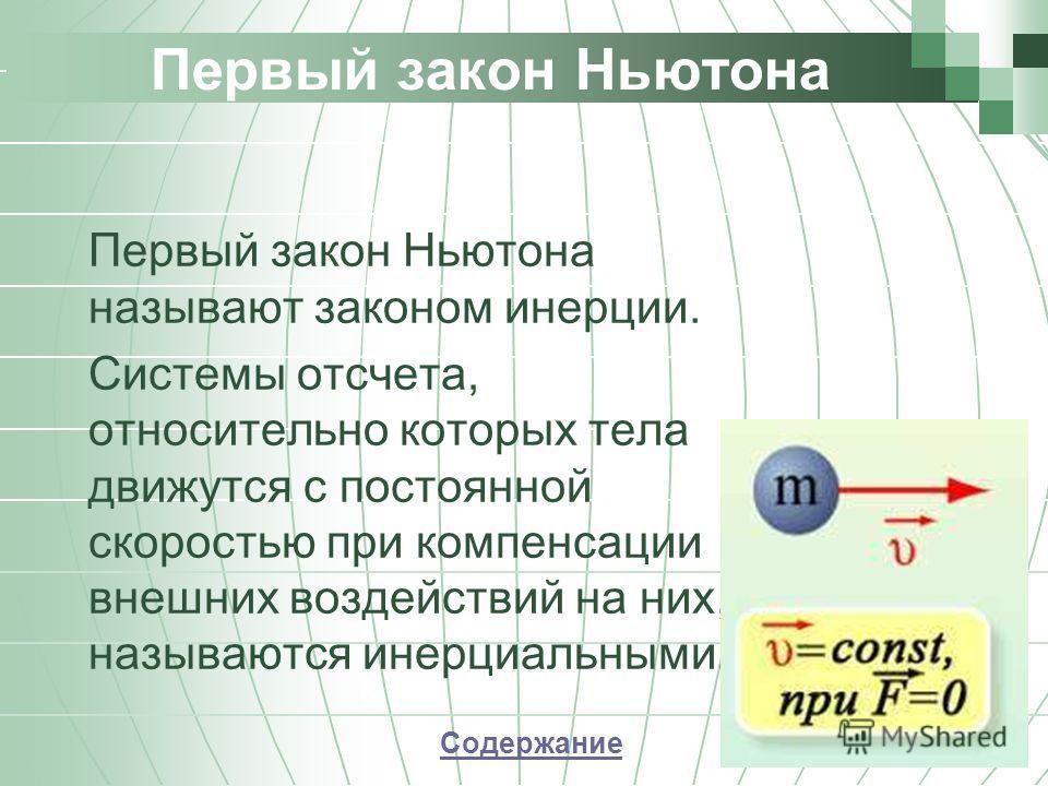 Первый закон Ньютона Первый закон Ньютона называют законом инерции. Системы отсчета, относительно которых тела движутся с постоянной скоростью при компенсации внешних воздействий на них, называются инерциальными. Содержание