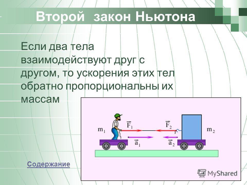 Второй закон Ньютона Если два тела взаимодействуют друг с другом, то ускорения этих тел обратно пропорциональны их массам Содержание