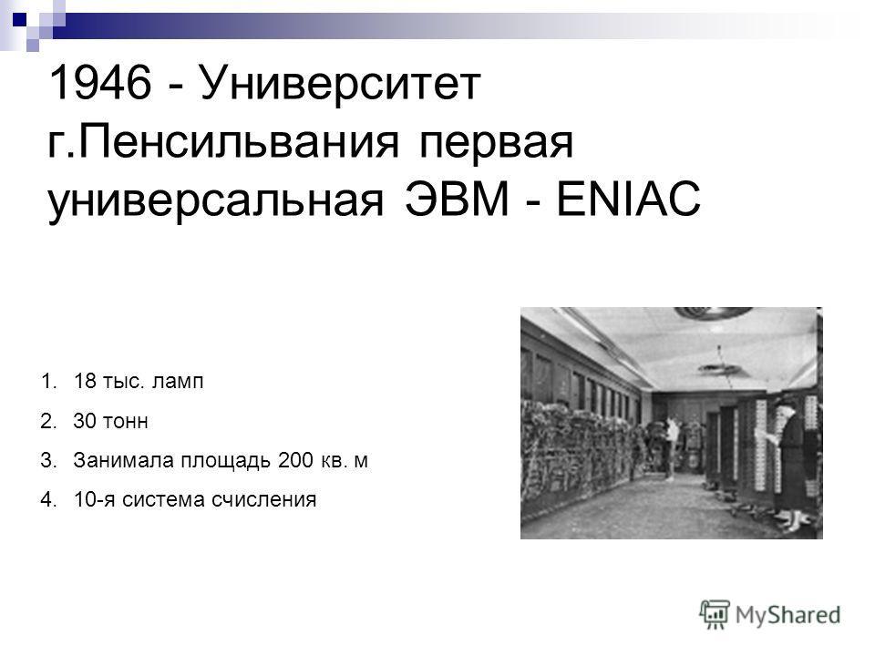 1946 - Университет г.Пенсильвания первая универсальная ЭВМ - ENIAC 1.18 тыс. ламп 2.30 тонн 3.Занимала площадь 200 кв. м 4.10-я система счисления