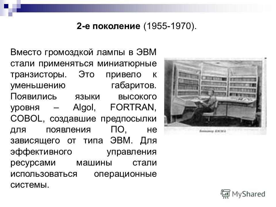 2-е поколение (1955-1970). Вместо громоздкой лампы в ЭВМ стали применяться миниатюрные транзисторы. Это привело к уменьшению габаритов. Появились языки высокого уровня – Algol, FORTRAN, COBOL, создавшие предпосылки для появления ПО, не зависящего от