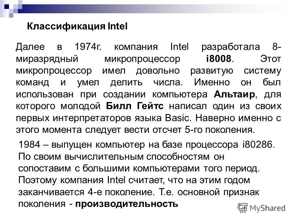 Классификация Intel Далее в 1974г. компания Intel разработала 8- миразрядный микропроцессор i8008. Этот микропроцессор имел довольно развитую систему команд и умел делить числа. Именно он был использован при создании компьютера Альтаир, для которого