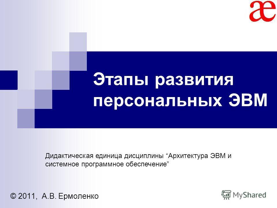 Этапы развития персональных ЭВМ © 2011, А.В. Ермоленко Дидактическая единица дисциплины Архитектура ЭВМ и системное программное обеспечение