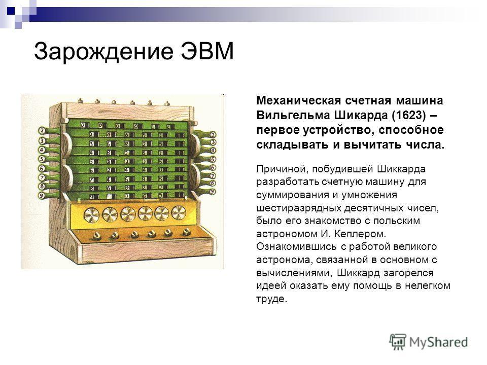 Зарождение ЭВМ Механическая счетная машина Вильгельма Шикарда (1623) – первое устройство, способное складывать и вычитать числа. Причиной, побудившей Шиккарда разработать счетную машину для суммирования и умножения шестиразрядных десятичных чисел, бы