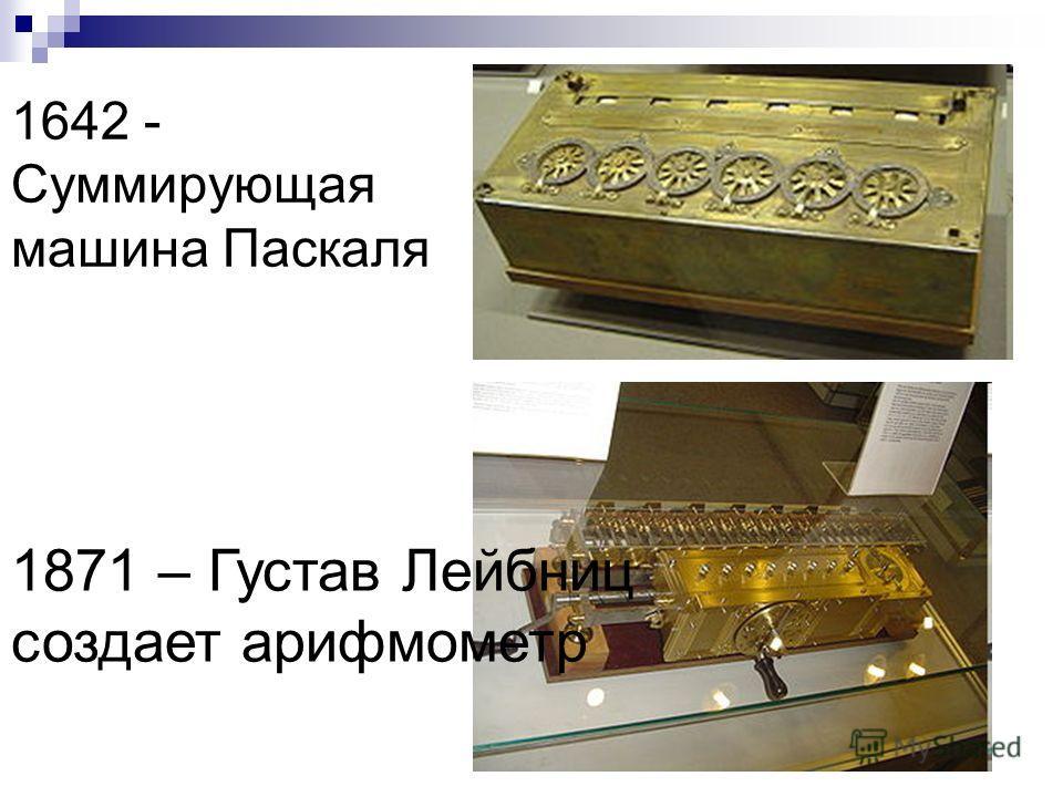 1642 - Суммирующая машина Паскаля 1871 – Густав Лейбниц создает арифмометр