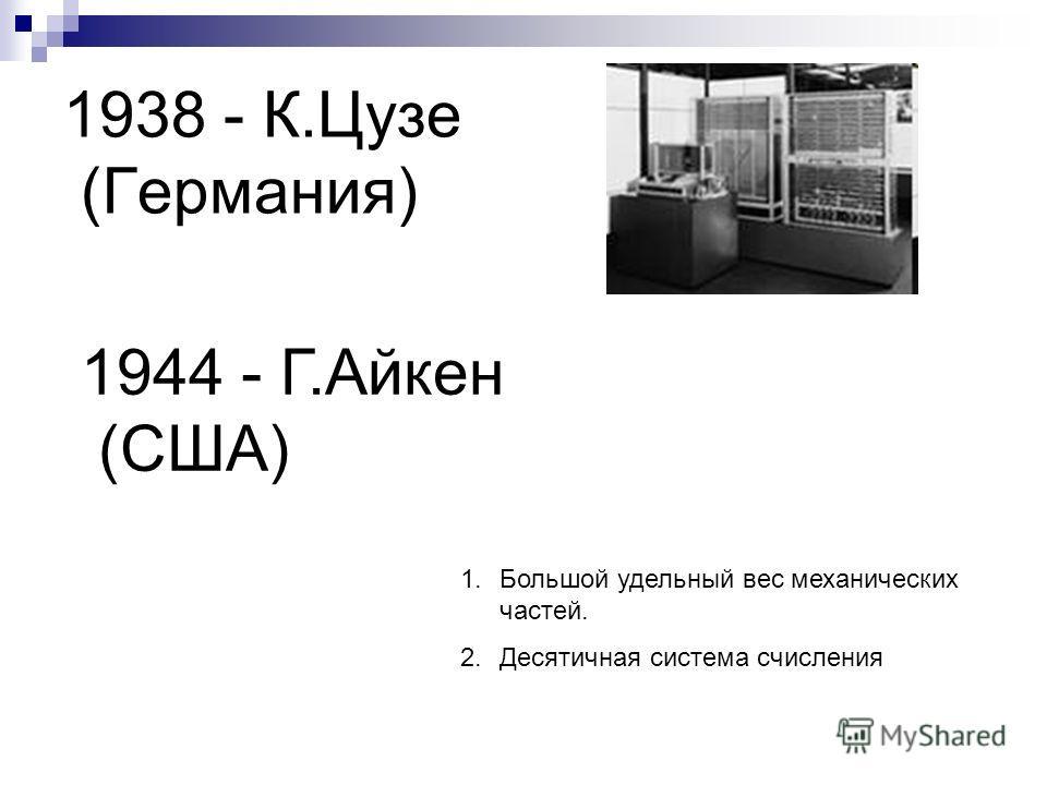 1938 - К.Цузе (Германия) 1944 - Г.Айкен (США) 1.Большой удельный вес механических частей. 2.Десятичная система счисления