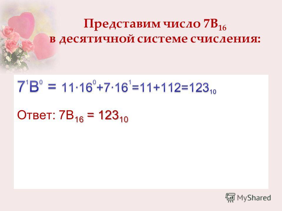 Представим число 7В 16 в десятичной системе счисления: