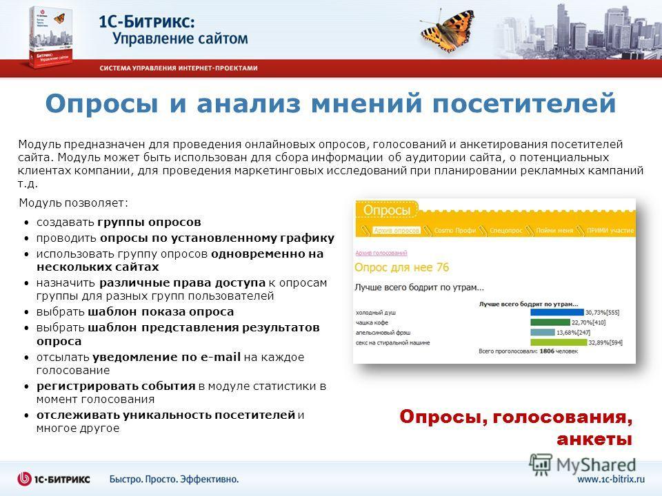 Опросы и анализ мнений посетителей Модуль предназначен для проведения онлайновых опросов, голосований и анкетирования посетителей сайта. Модуль может быть использован для сбора информации об аудитории сайта, о потенциальных клиентах компании, для про