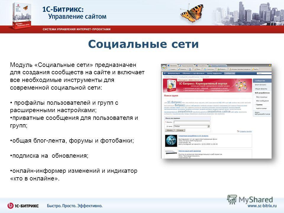 Социальные сети Модуль «Социальные сети» предназначен для создания сообществ на сайте и включает все необходимые инструменты для современной социальной сети: профайлы пользователей и групп с расширенными настройками; приватные сообщения для пользоват
