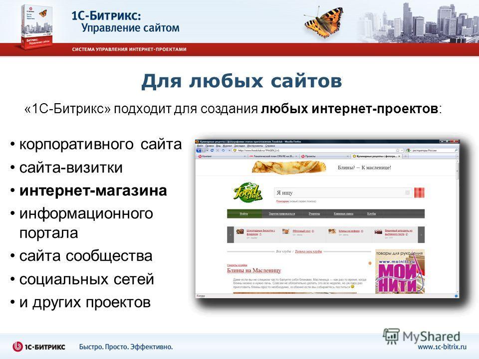 Для любых сайтов «1С-Битрикс» подходит для создания любых интернет-проектов: корпоративного сайта сайта-визитки интернет-магазина информационного портала сайта сообщества социальных сетей и других проектов