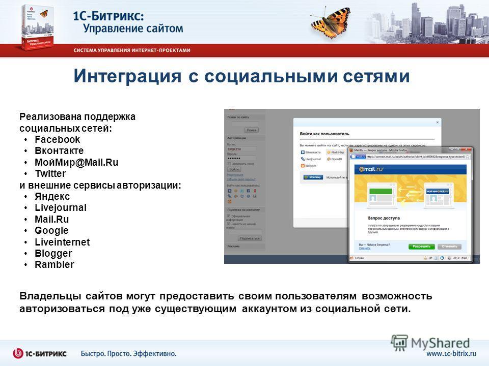 Интеграция с социальными сетями Реализована поддержка социальных сетей: Facebook Вконтакте МойМир@Mail.Ru Twitter и внешние сервисы авторизации: Яндекс Livejournal Mail.Ru Google Liveinternet Blogger Rambler Владельцы сайтов могут предоставить своим