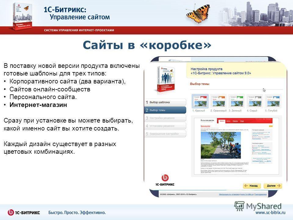 Сайты в «коробке» В поставку новой версии продукта включены готовые шаблоны для трех типов: Корпоративного сайта (два варианта), Сайтов онлайн-сообществ Персонального сайта. Интернет-магазин Сразу при установке вы можете выбирать, какой именно сайт в