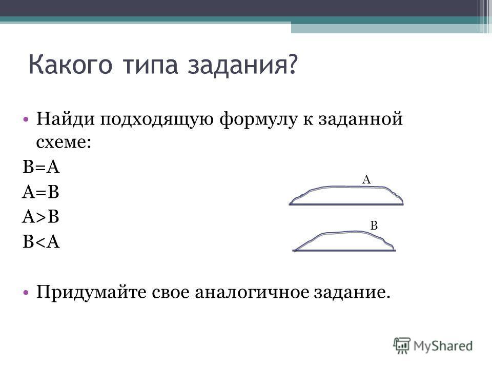 Какого типа задания? Найди подходящую формулу к заданной схеме: В=А А=В А>B В