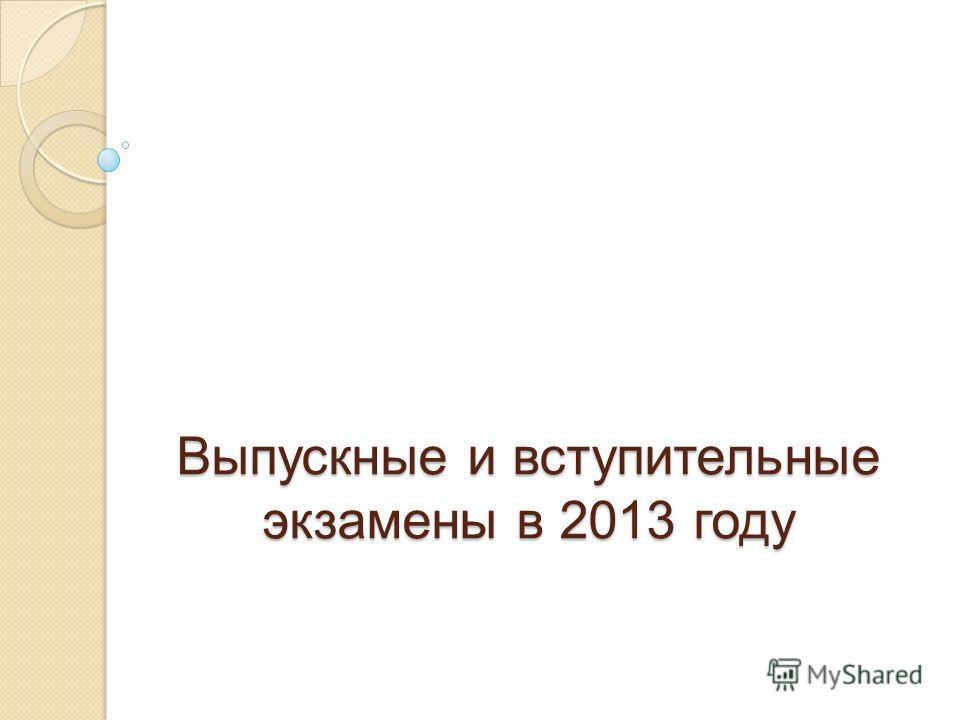 Выпускные и вступительные экзамены в 2013 году