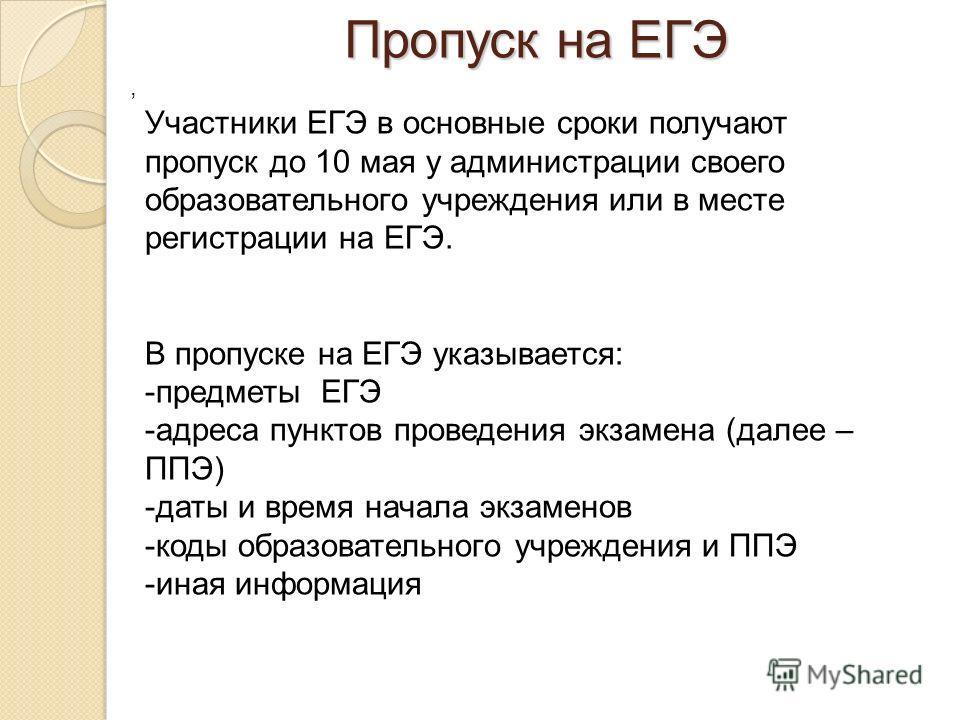 Пропуск на ЕГЭ, Участники ЕГЭ в основные сроки получают пропуск до 10 мая у администрации своего образовательного учреждения или в месте регистрации на ЕГЭ. В пропуске на ЕГЭ указывается: -предметы ЕГЭ -адреса пунктов проведения экзамена (далее – ППЭ