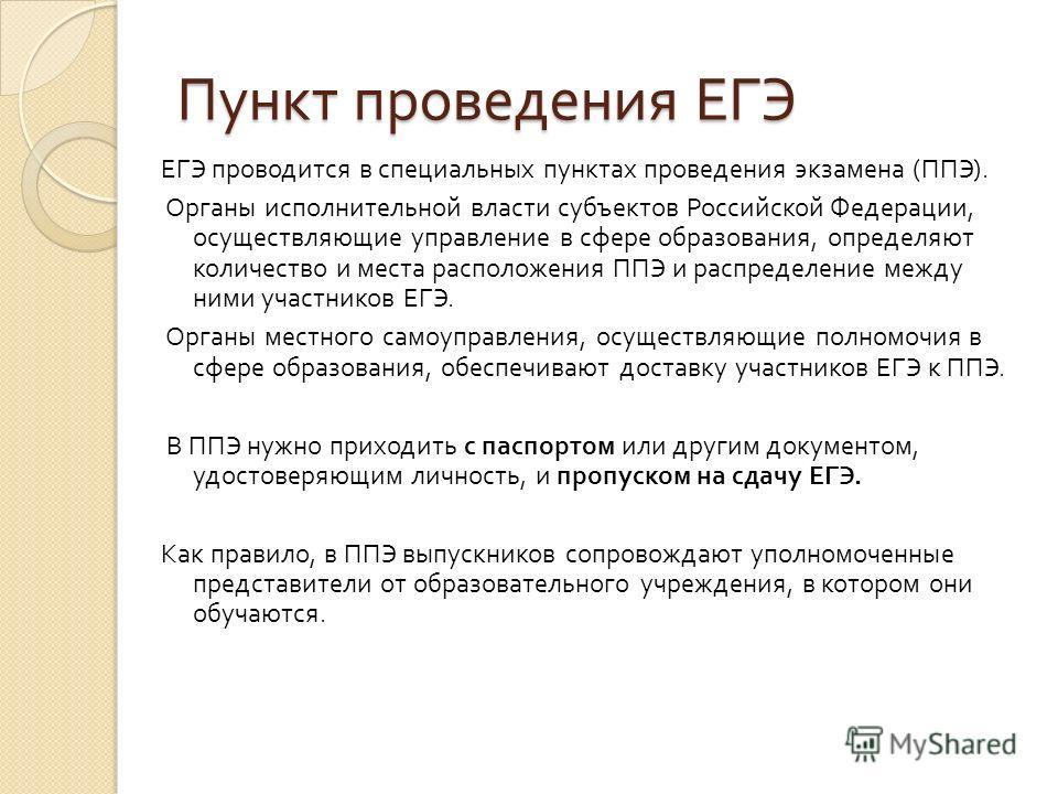 Пункт проведения ЕГЭ ЕГЭ проводится в специальных пунктах проведения экзамена ( ППЭ ). Органы исполнительной власти субъектов Российской Федерации, осуществляющие управление в сфере образования, определяют количество и места расположения ППЭ и распре