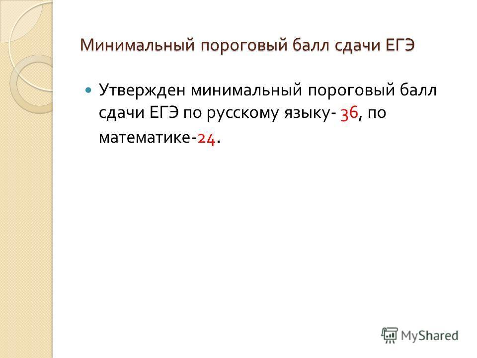Минимальный пороговый балл сдачи ЕГЭ Утвержден минимальный пороговый балл сдачи ЕГЭ по русскому языку - 36, по математике -24.
