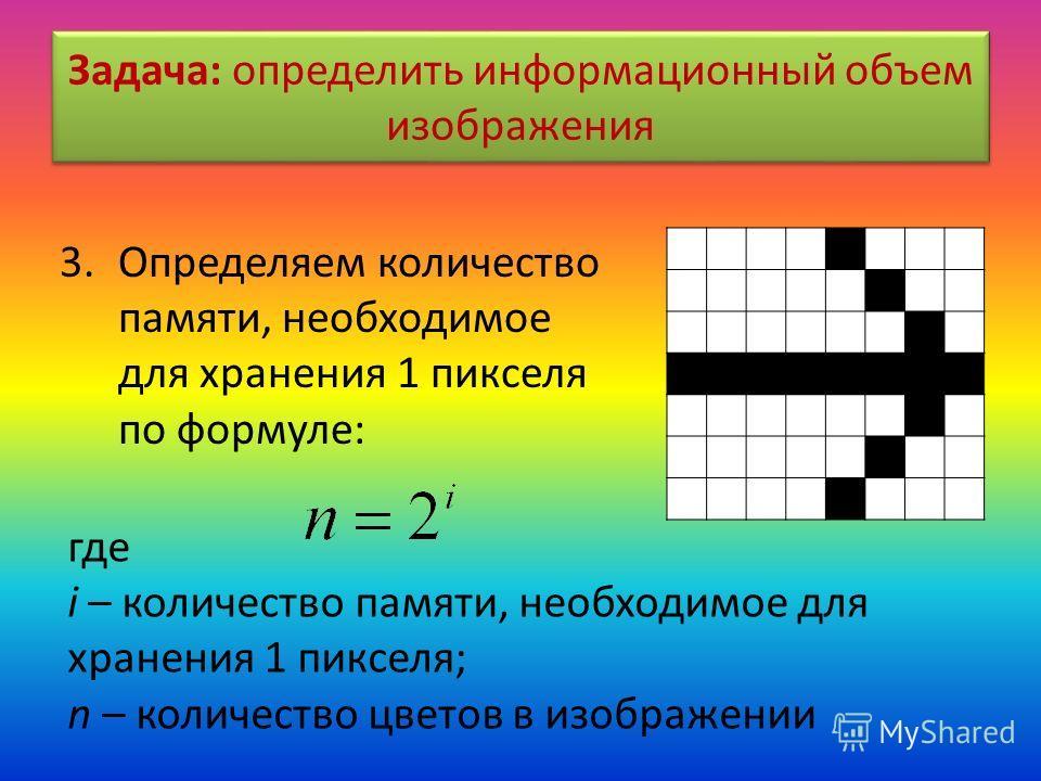 Задача: определить информационный объем изображения 3.Определяем количество памяти, необходимое для хранения 1 пикселя по формуле: где i – количество памяти, необходимое для хранения 1 пикселя; n – количество цветов в изображении