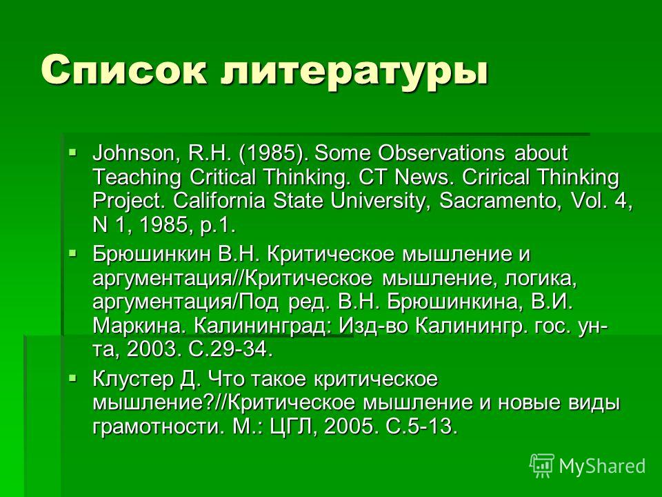 Список литературы Johnson, R.H. (1985). Some Observations about Teaching Critical Thinking. CT News. Crirical Thinking Project. California State University, Sacramento, Vol. 4, N 1, 1985, p.1. Johnson, R.H. (1985). Some Observations about Teaching Cr