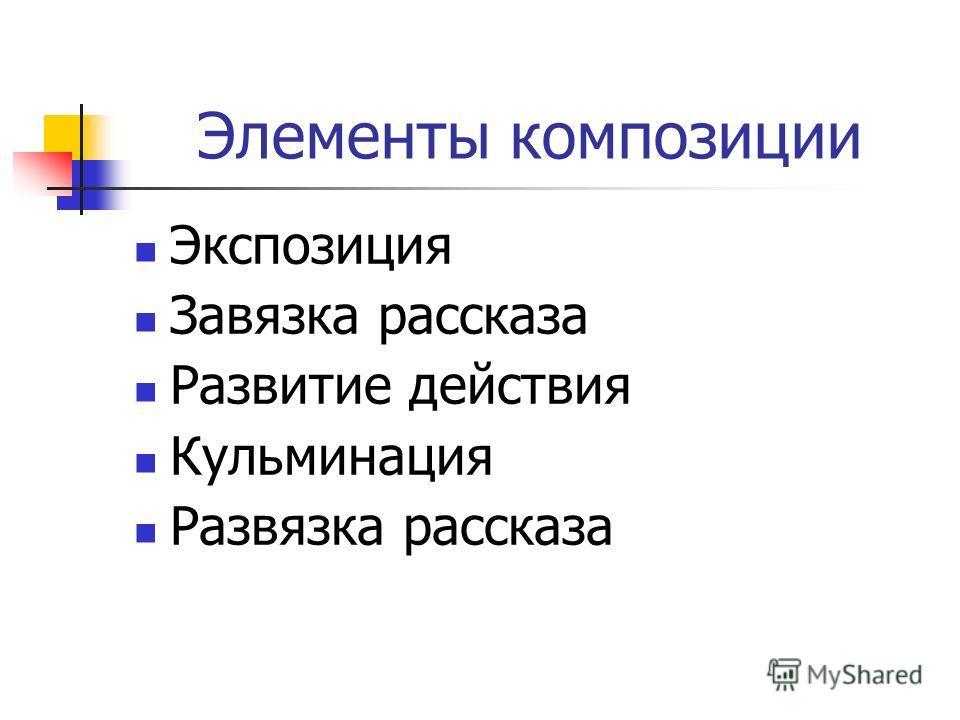 Элементы композиции Экспозиция Завязка рассказа Развитие действия Кульминация Развязка рассказа