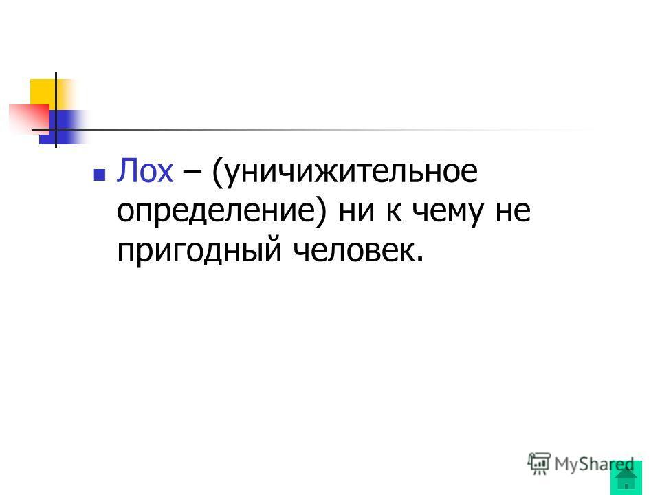 Лох – (уничижительное определение) ни к чему не пригодный человек.