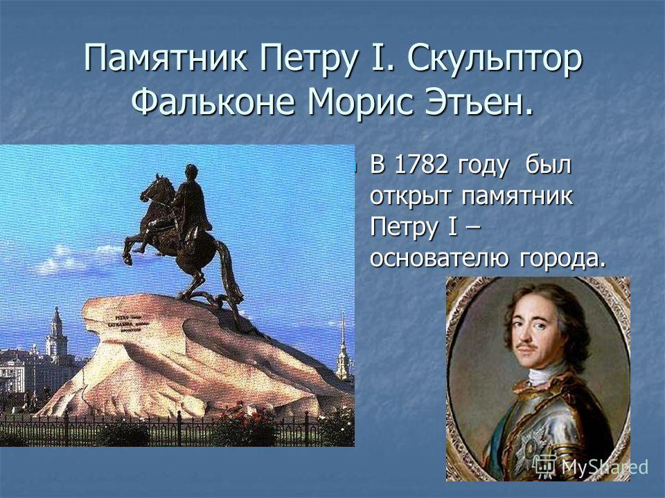 Памятник Петру I. Скульптор Фальконе Морис Этьен. В 1782 году был открыт памятник Петру I – основателю города. В 1782 году был открыт памятник Петру I – основателю города.