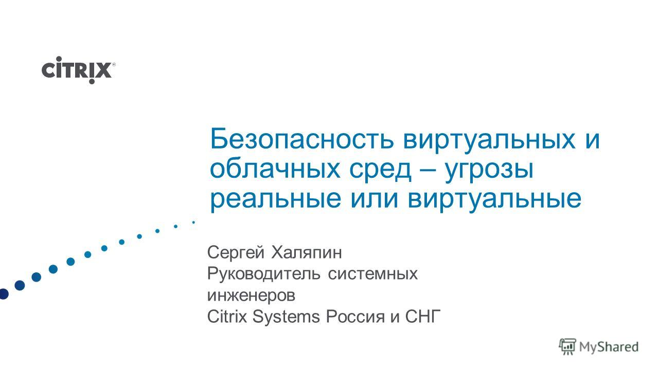 Безопасность виртуальных и облачных сред – угрозы реальные или виртуальные Сергей Халяпин Руководитель системных инженеров Citrix Systems Россия и СНГ