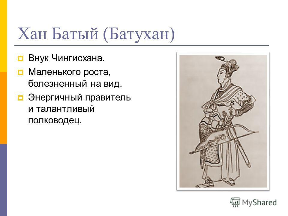 Хан Батый (Батухан) Внук Чингисхана. Маленького роста, болезненный на вид. Энергичный правитель и талантливый полководец.