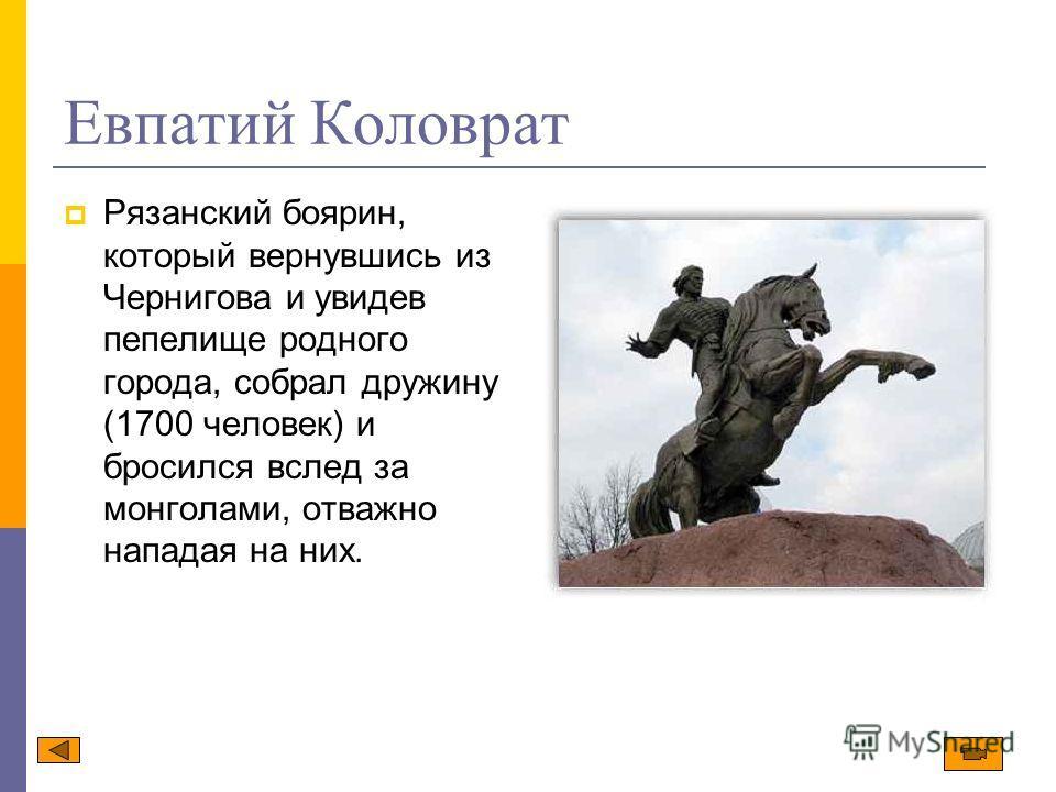 Евпатий Коловрат Рязанский боярин, который вернувшись из Чернигова и увидев пепелище родного города, собрал дружину (1700 человек) и бросился вслед за монголами, отважно нападая на них.