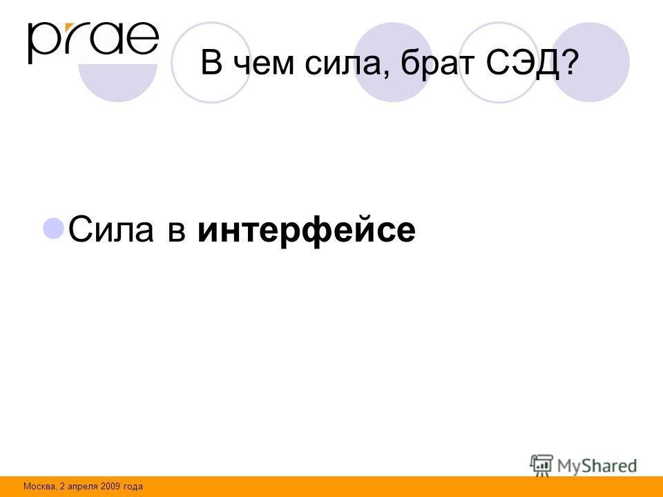 Москва, 2 апреля 2009 года В чем сила, брат СЭД? Сила в интерфейсе