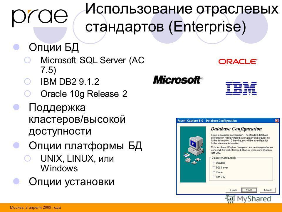 Москва, 2 апреля 2009 года Использование отраслевых стандартов (Enterprise) Опции БД Microsoft SQL Server (AC 7.5) IBM DB2 9.1.2 Oracle 10g Release 2 Поддержка кластеров/высокой доступности Опции платформы БД UNIX, LINUX, или Windows Опции установки