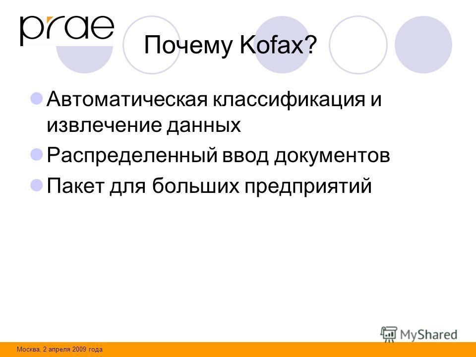 Москва, 2 апреля 2009 года Почему Kofax? Автоматическая классификация и извлечение данных Распределенный ввод документов Пакет для больших предприятий