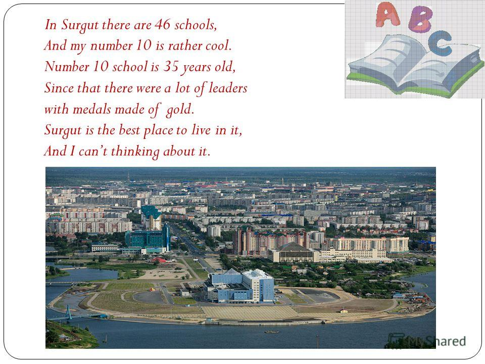 In Surgut there are 46 schools, And my number 10 is rather cool. Number 10 school is 35 years old, Since that there were a lot of leaders with medals made of gold. Surgut is the best place to live in it, And I cant thinking about it.