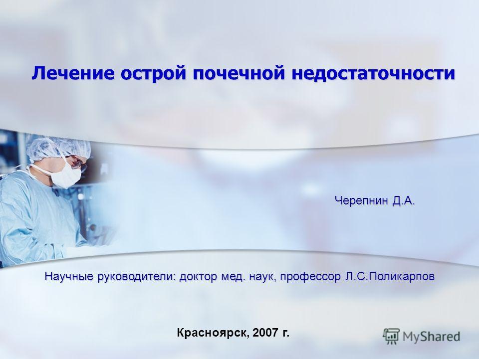 Лечение острой почечной недостаточности Красноярск, 2007 г. Черепнин Д.А. Научные руководители: доктор мед. наук, профессор Л.С.Поликарпов