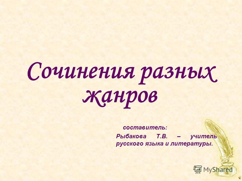 Сочинения разных жанров составитель: Рыбакова Т.В. – учитель русского языка и литературы.