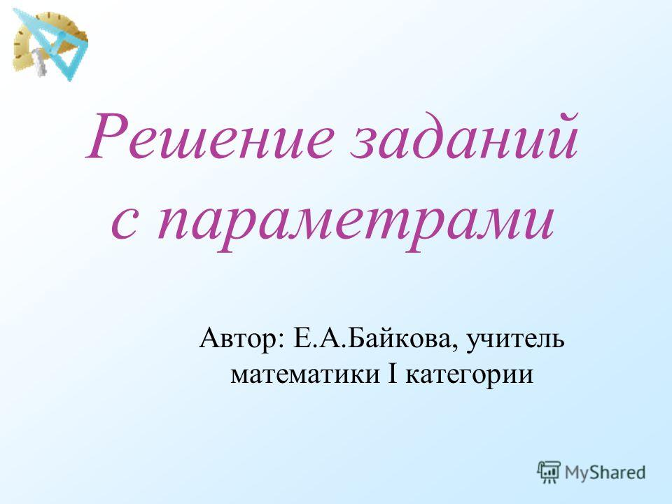 Решение заданий с параметрами Автор: Е.А.Байкова, учитель математики I категории