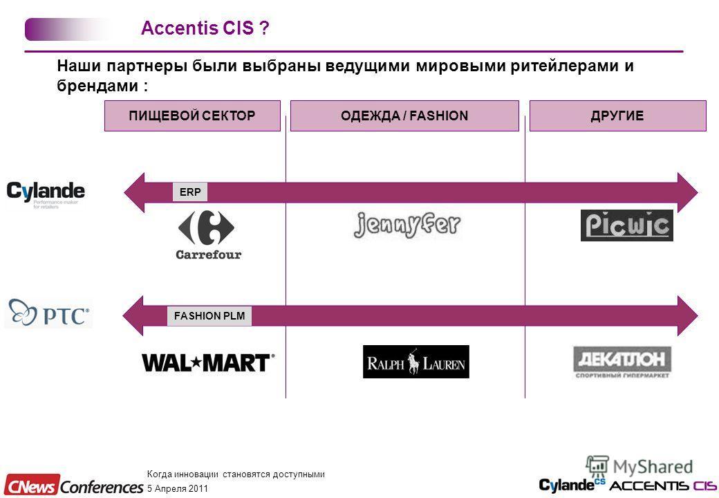 Когда инновации становятся доступными 5 Апреля 2011 Наши партнеры были выбраны ведущими мировыми ритейлерами и брендами : Accentis CIS ? ПИЩЕВОЙ СЕКТОРОДЕЖДА / FASHIONДРУГИЕ ERP FASHION PLM