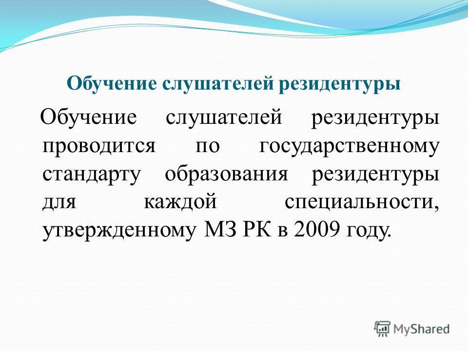 Обучение слушателей резидентуры Обучение слушателей резидентуры проводится по государственному стандарту образования резидентуры для каждой специальности, утвержденному МЗ РК в 2009 году.