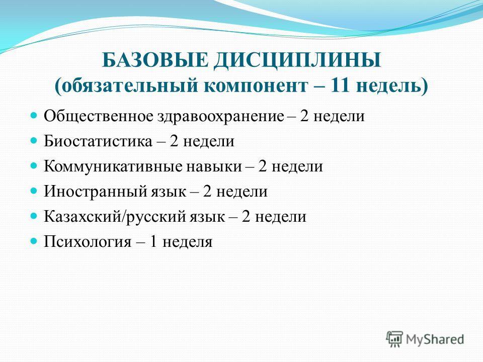 БАЗОВЫЕ ДИСЦИПЛИНЫ (обязательный компонент – 11 недель) Общественное здравоохранение – 2 недели Биостатистика – 2 недели Коммуникативные навыки – 2 недели Иностранный язык – 2 недели Казахский/русский язык – 2 недели Психология – 1 неделя