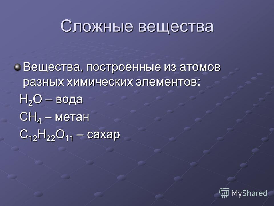 Сложные вещества Вещества, построенные из атомов разных химических элементов: Н 2 О – вода Н 2 О – вода СН 4 – метан СН 4 – метан С 12 Н 22 О 11 – сахар С 12 Н 22 О 11 – сахар