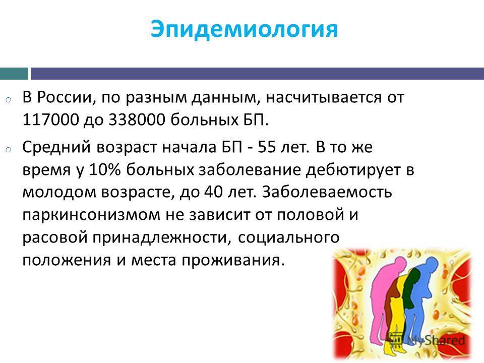 Эпидемиология o В России, по разным данным, насчитывается от 117000 до 338000 больных БП. o Средний возраст начала БП - 55 лет. В то же время у 10% больных заболевание дебютирует в молодом возрасте, до 40 лет. Заболеваемость паркинсонизмом не зависит