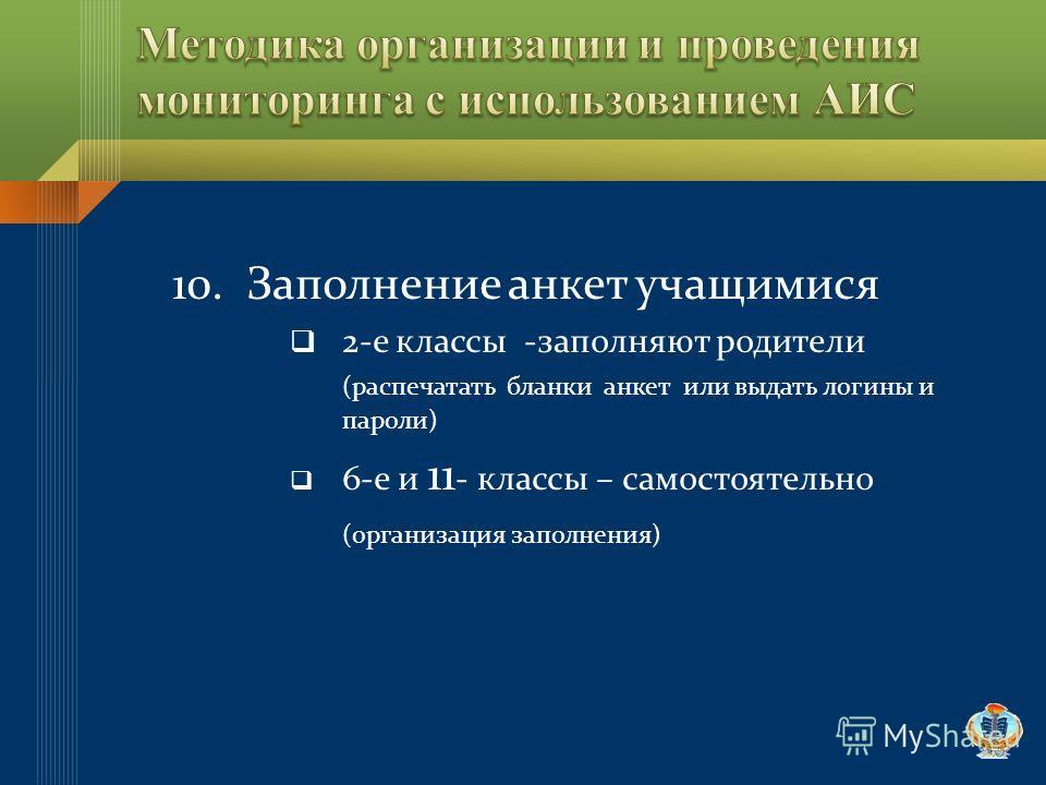 10. Заполнение анкет учащимися 2-е классы -заполняют родители (распечатать бланки анкет или выдать логины и пароли) 6-е и 11 - классы – самостоятельно (организация заполнения)