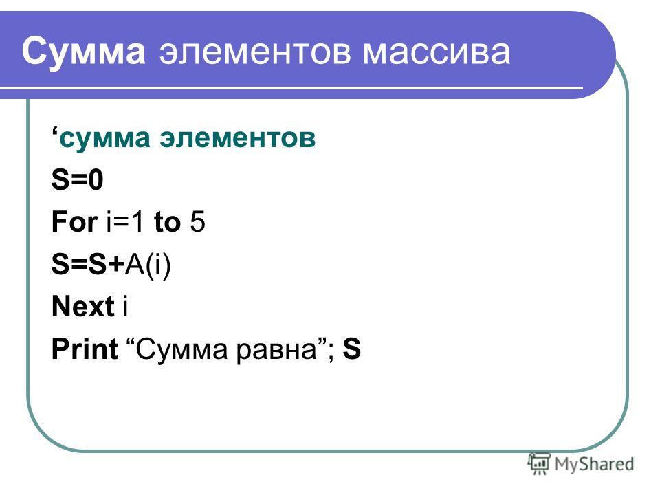Сумма элементов массива сумма элементов S=0 For i=1 to 5 S=S+A(i) Next i Print Сумма равна; S