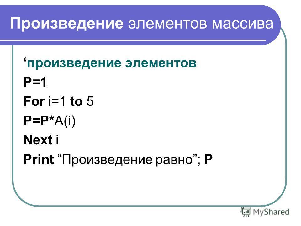 Произведение элементов массива произведение элементов P=1 For i=1 to 5 P=P*A(i) Next i Print Произведение равно; Р