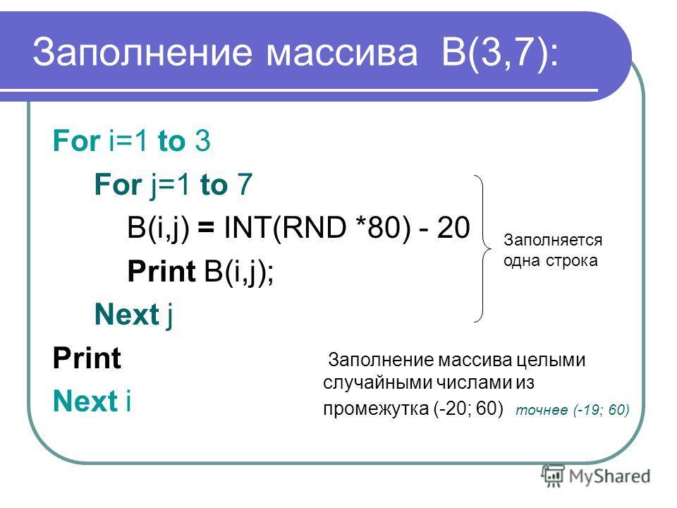 Заполнение массива B(3,7): For i=1 to 3 For j=1 to 7 B(i,j) = INT(RND *80) - 20 Print B(i,j); Next j Print Next i Заполняется одна строка Заполнение массива целыми случайными числами из промежутка (-20; 60) точнее (-19; 60)