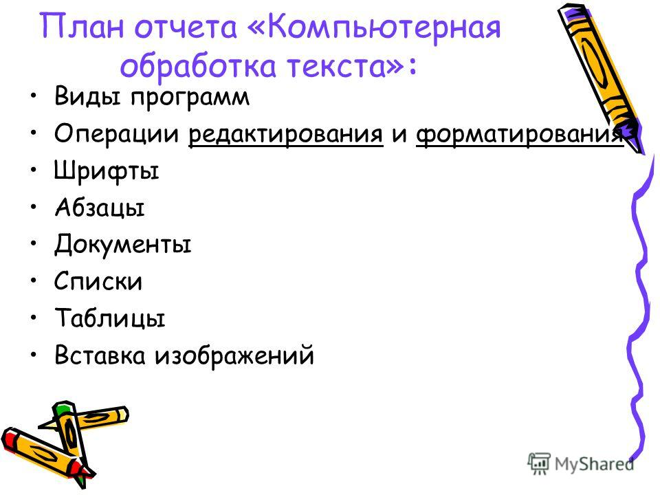 План отчета «Компьютерная обработка текста»: Виды программ Операции редактирования и форматирования Шрифты Абзацы Документы Списки Таблицы Вставка изображений