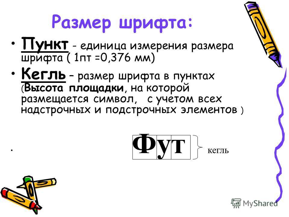 Размер шрифта: Пункт - единица измерения размера шрифта ( 1пт =0,376 мм) Кегль – размер шрифта в пунктах ( Высота площадки, на которой размещается символ, с учетом всех надстрочных и подстрочных элементов ) Фут кегль