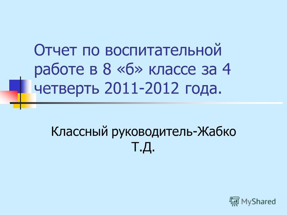 Отчет по воспитательной работе в 8 «б» классе за 4 четверть 2011-2012 года. Классный руководитель-Жабко Т.Д.